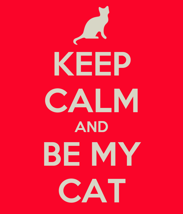 KEEP CALM AND BE MY CAT