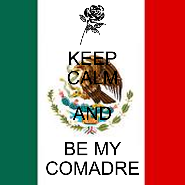 KEEP CALM AND BE MY COMADRE