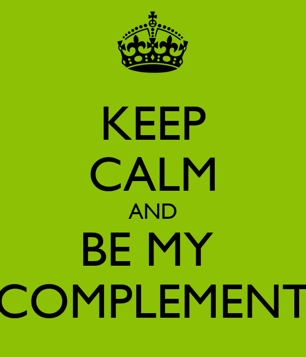 KEEP CALM AND BE MY  COMPLEMENT