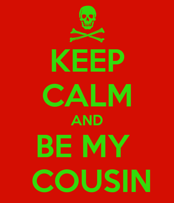 KEEP CALM AND BE MY   COUSIN