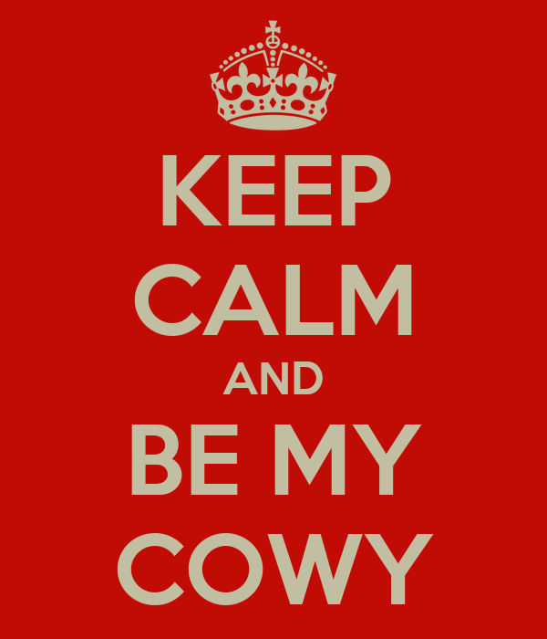 KEEP CALM AND BE MY COWY