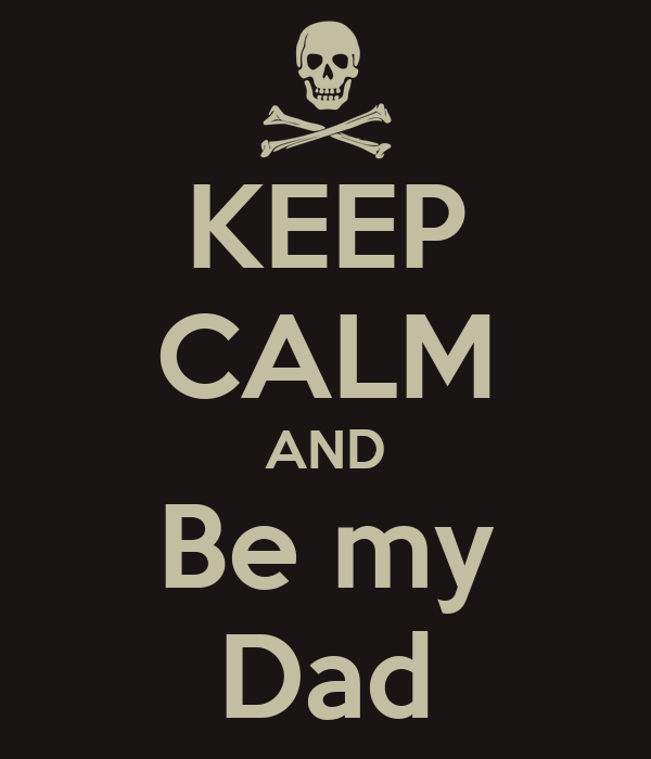 KEEP CALM AND Be my Dad