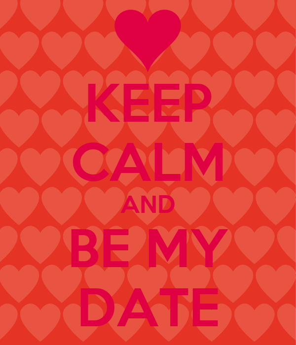 KEEP CALM AND BE MY DATE