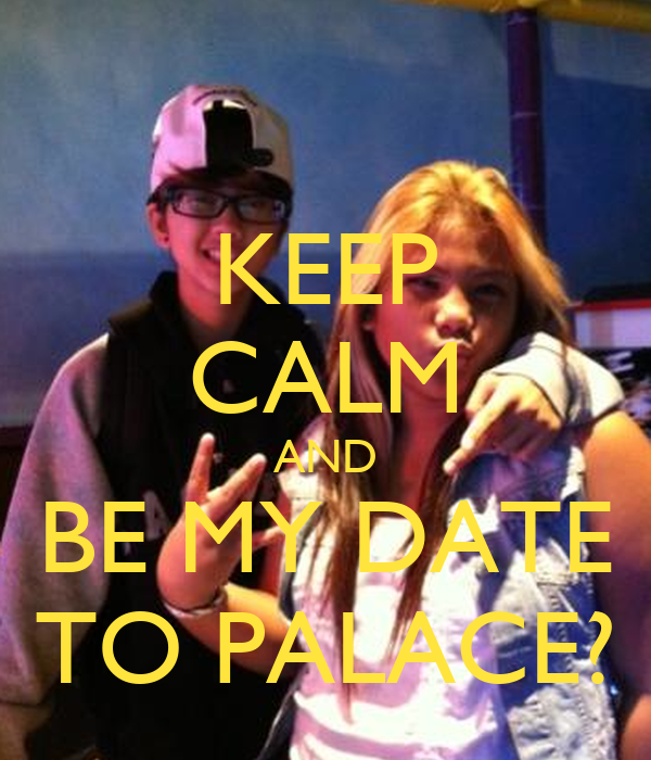 KEEP CALM AND BE MY DATE TO PALACE?