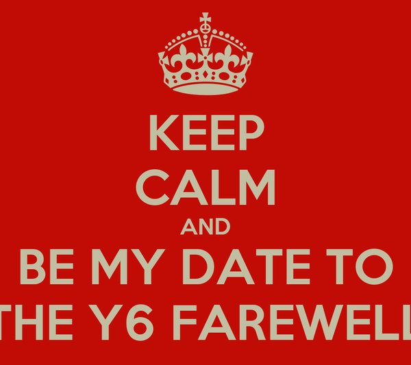 KEEP CALM AND BE MY DATE TO THE Y6 FAREWELL