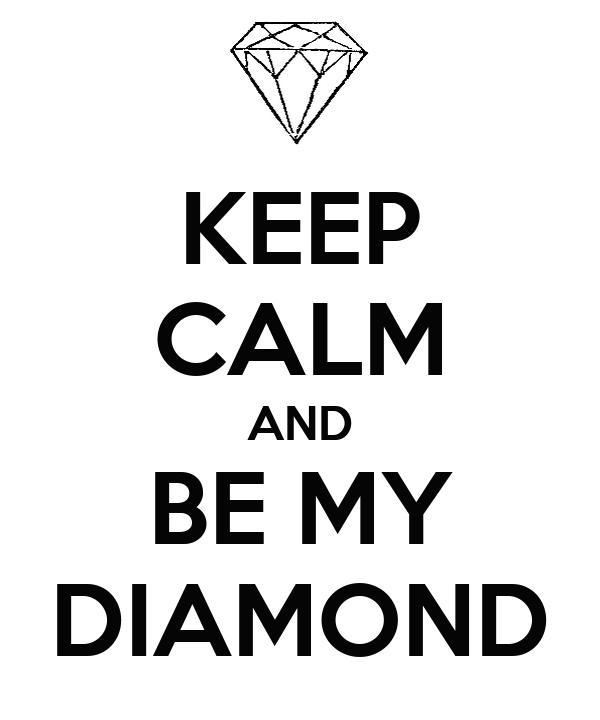 KEEP CALM AND BE MY DIAMOND