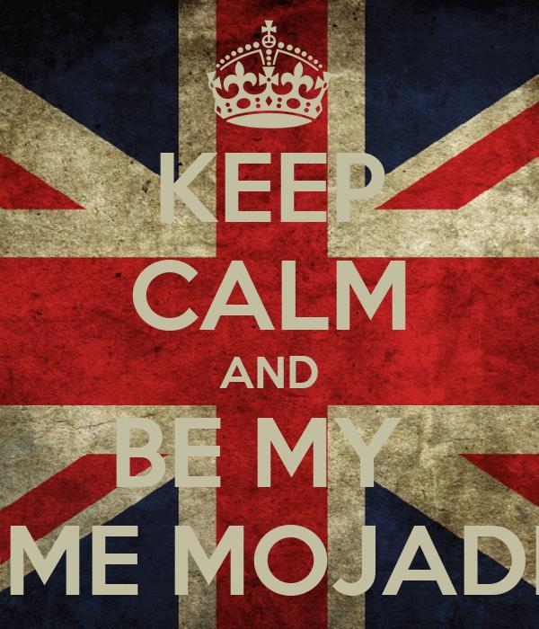 KEEP CALM AND BE MY  DOME MOJADITA