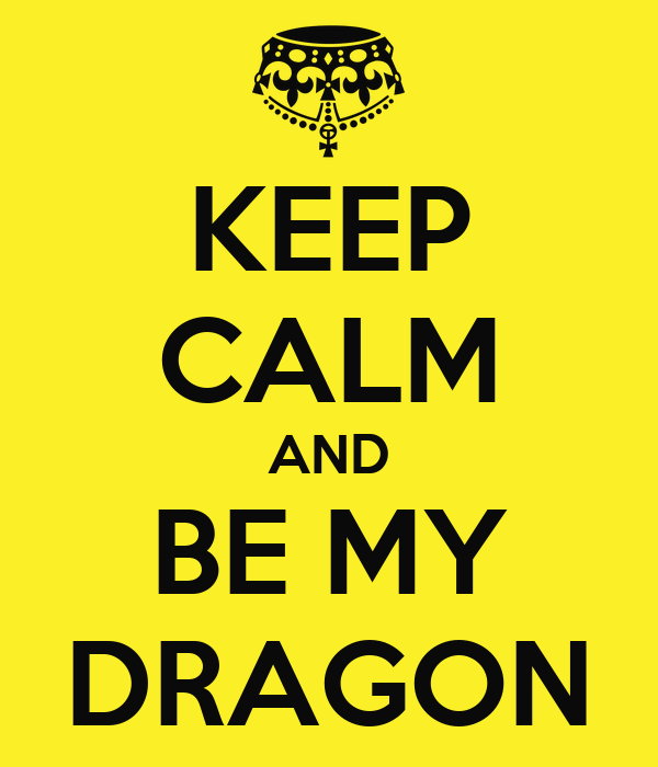KEEP CALM AND BE MY DRAGON