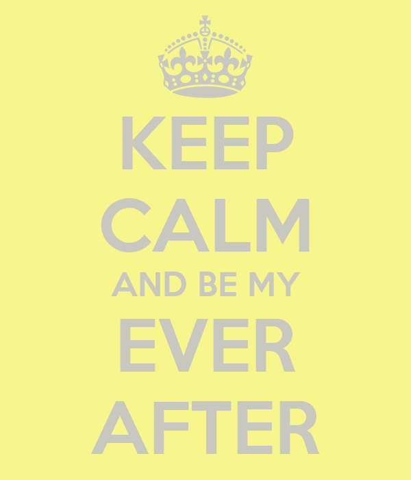 KEEP CALM AND BE MY EVER AFTER