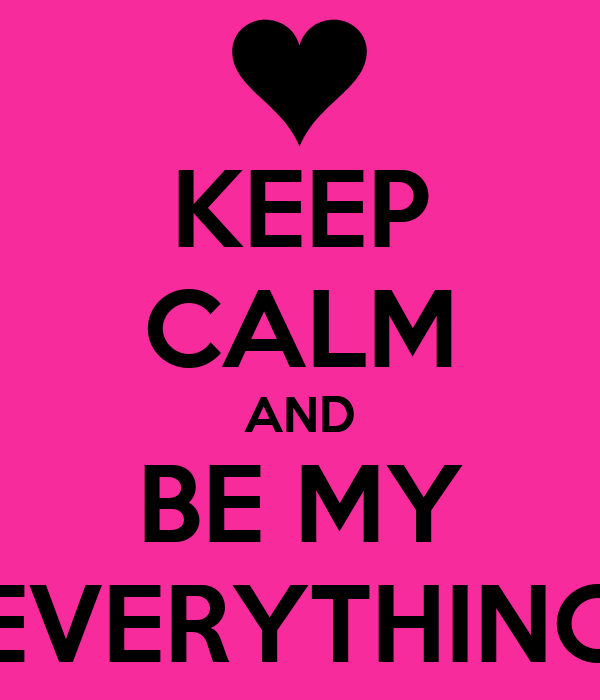 KEEP CALM AND BE MY EVERYTHING