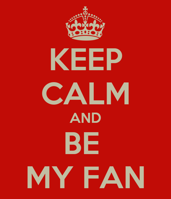 KEEP CALM AND BE  MY FAN
