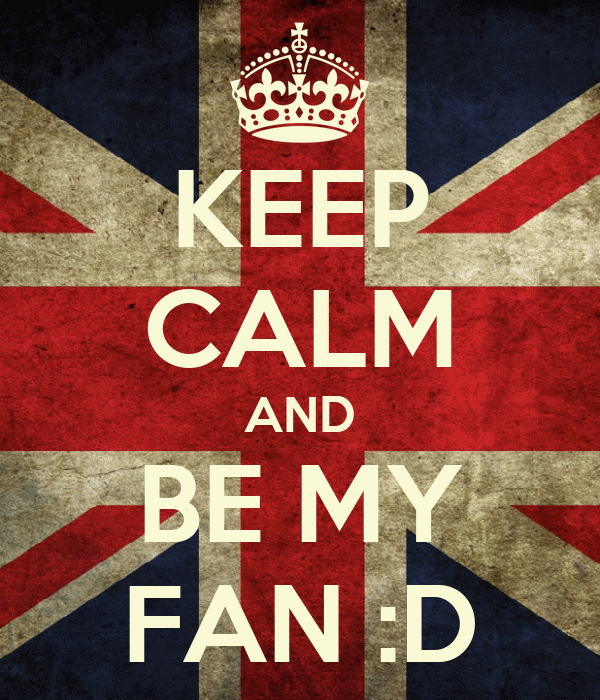 KEEP CALM AND BE MY FAN :D