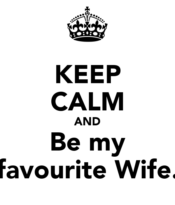 KEEP CALM AND Be my favourite Wife.