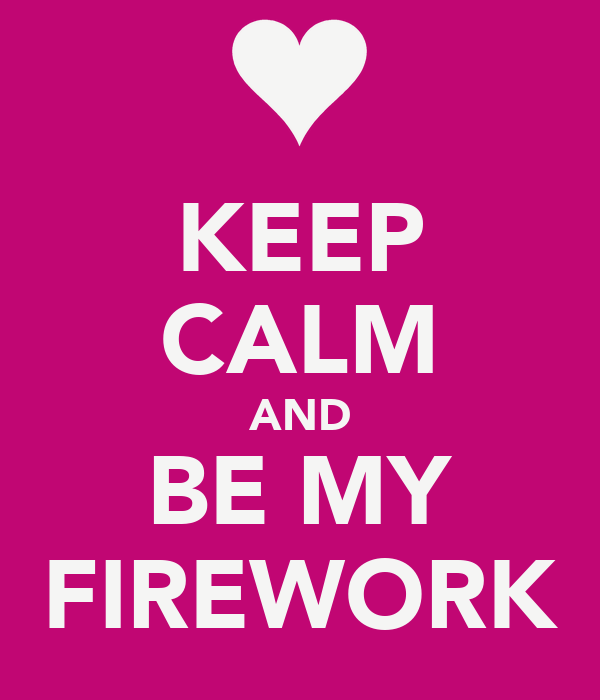 KEEP CALM AND BE MY FIREWORK