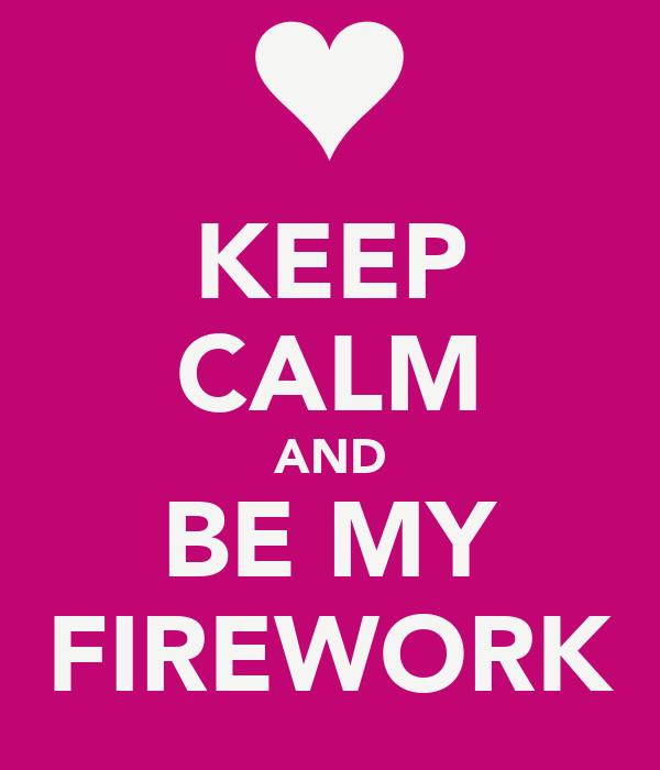 KEEP CALM AND BE MY FIREWORK