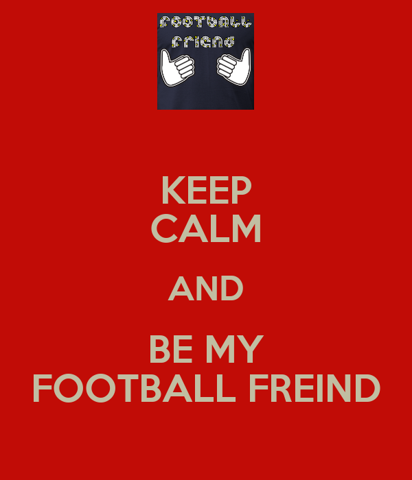 KEEP CALM AND BE MY FOOTBALL FREIND