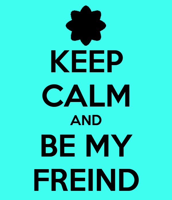 KEEP CALM AND BE MY FREIND