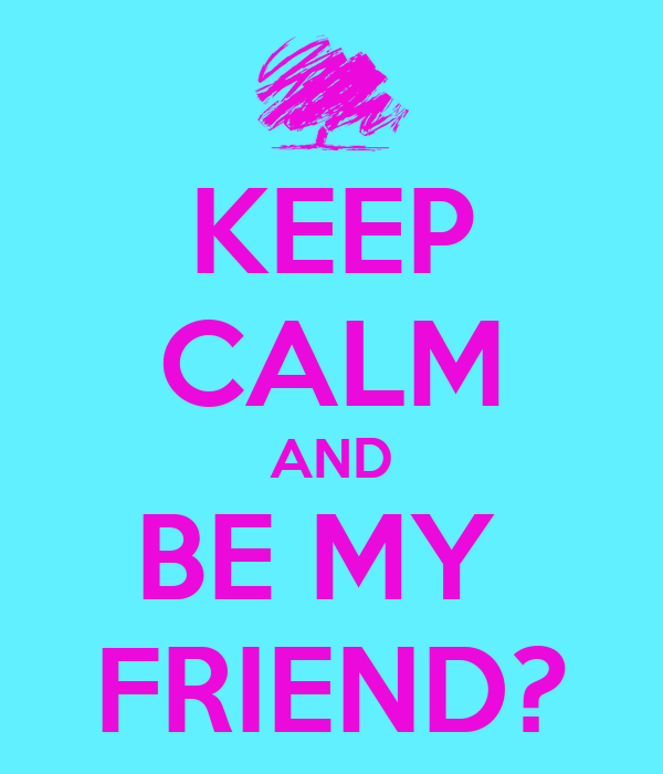 KEEP CALM AND BE MY  FRIEND?