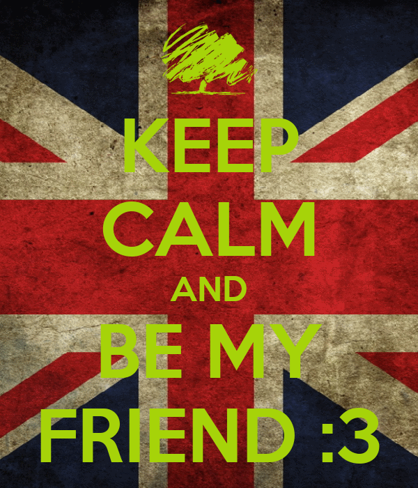 KEEP CALM AND BE MY FRIEND :3