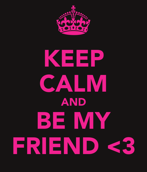 KEEP CALM AND BE MY FRIEND <3