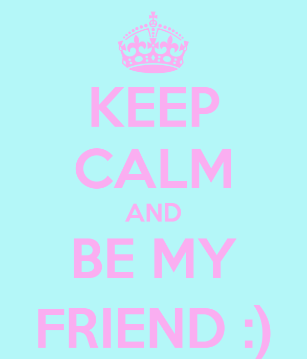 KEEP CALM AND BE MY FRIEND :)