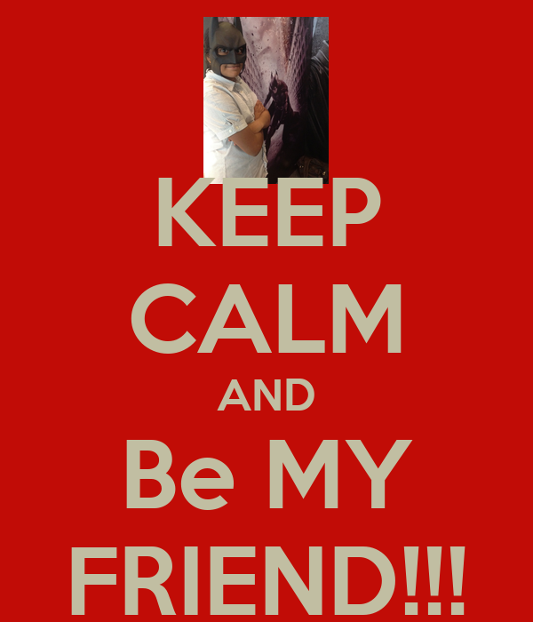 KEEP CALM AND Be MY FRIEND!!!