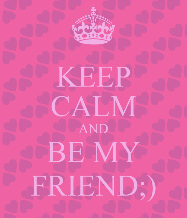 KEEP CALM AND BE MY FRIEND;)