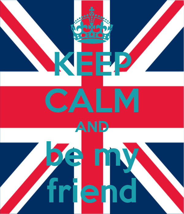 KEEP CALM AND be my friend