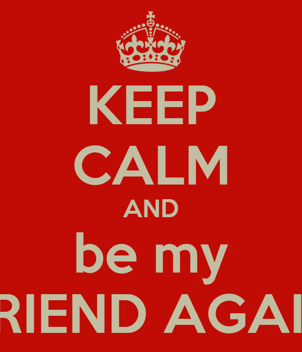 KEEP CALM AND be my FRIEND AGAIN