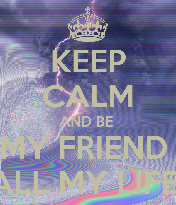 KEEP CALM AND BE  MY FRIEND  ALL MY LIFE