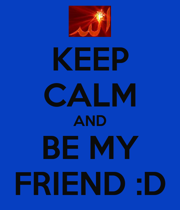 KEEP CALM AND BE MY FRIEND :D