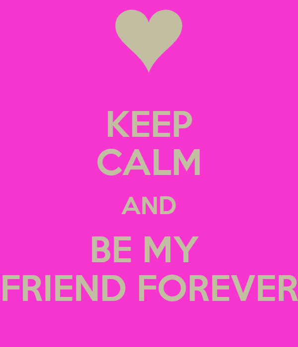 KEEP CALM AND BE MY  FRIEND FOREVER