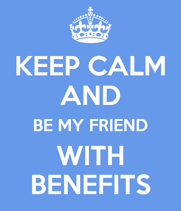 KEEP CALM AND BE MY FRIEND WITH BENEFITS