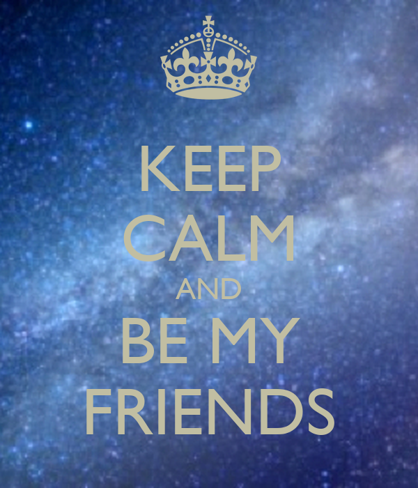 KEEP CALM AND BE MY FRIENDS