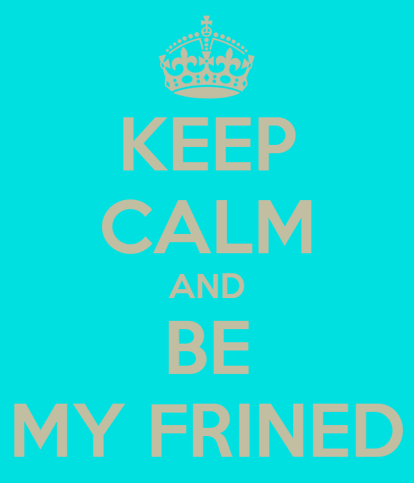 KEEP CALM AND BE MY FRINED
