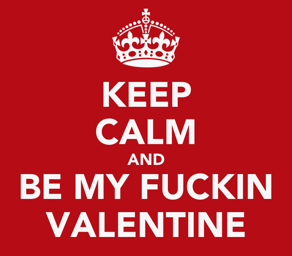 KEEP CALM AND BE MY FUCKIN VALENTINE