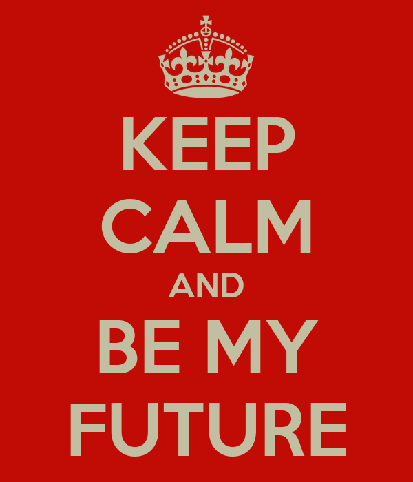 KEEP CALM AND BE MY FUTURE