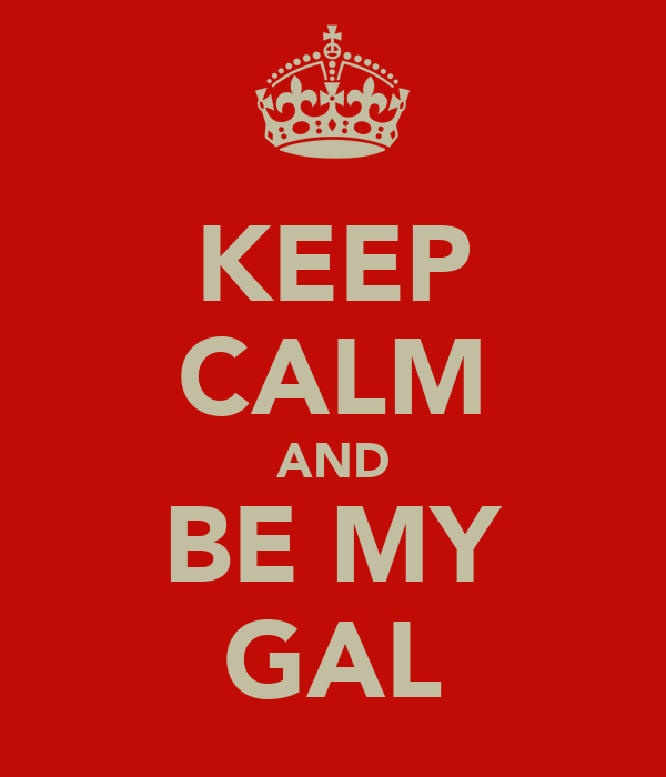 KEEP CALM AND BE MY GAL