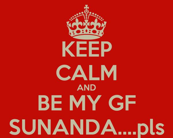 KEEP CALM AND BE MY GF SUNANDA....pls