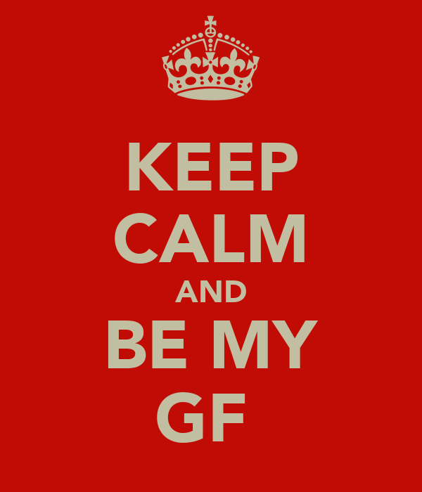 KEEP CALM AND BE MY GF♥