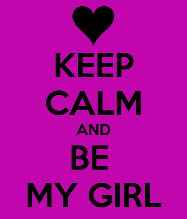 KEEP CALM AND BE  MY GIRL