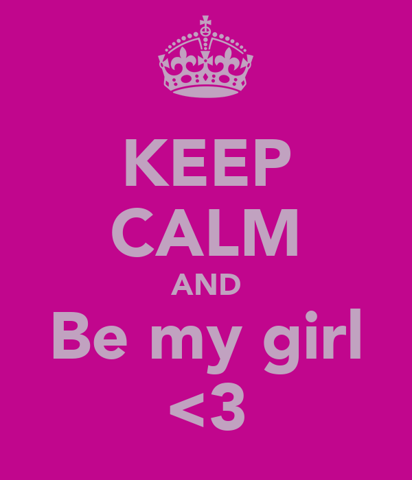 KEEP CALM AND Be my girl <3