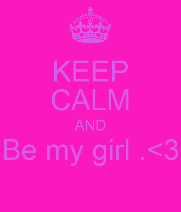 KEEP CALM AND Be my girl .<3