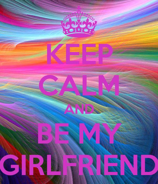 KEEP CALM AND BE MY GIRLFRIEND