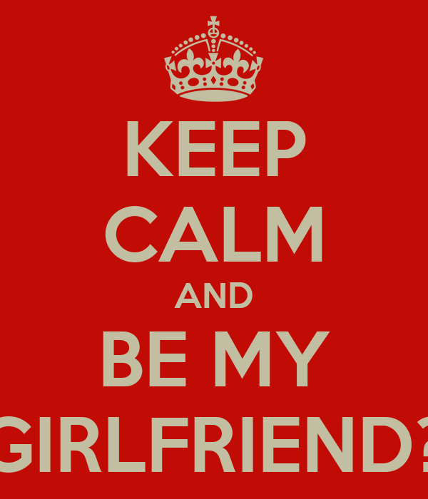 KEEP CALM AND BE MY GIRLFRIEND?