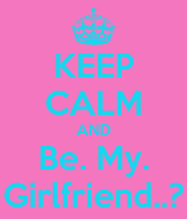 KEEP CALM AND Be. My. Girlfriend..?