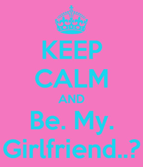 KEEP CALM AND Be. My. Girlfriend..?