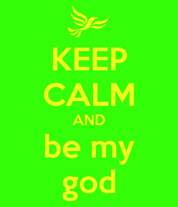 KEEP CALM AND be my god
