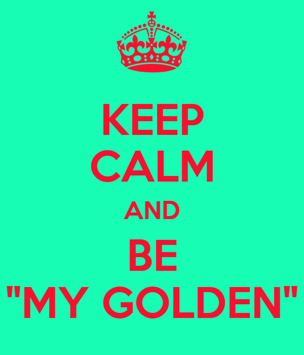 "KEEP CALM AND BE ""MY GOLDEN"""