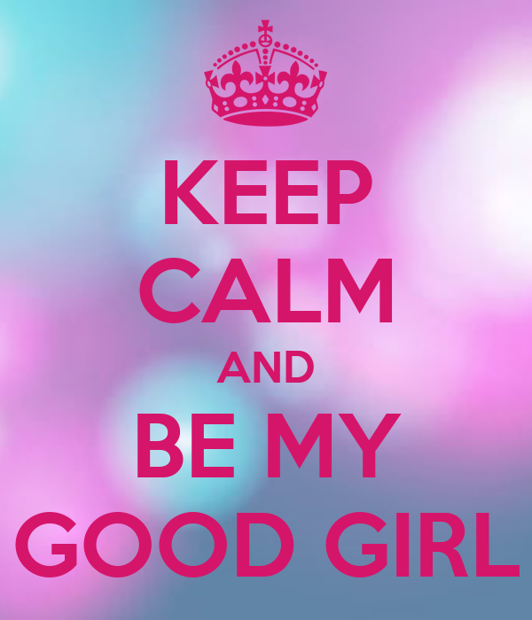 KEEP CALM AND BE MY GOOD GIRL